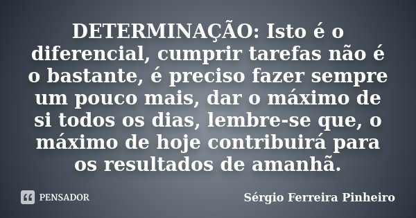 DETERMINAÇÃO: Isto é o diferencial, cumprir tarefas não é o bastante, é preciso fazer sempre um pouco mais, dar o máximo de si todos os dias, lembre-se que, o m... Frase de Sérgio Ferreira Pinheiro.