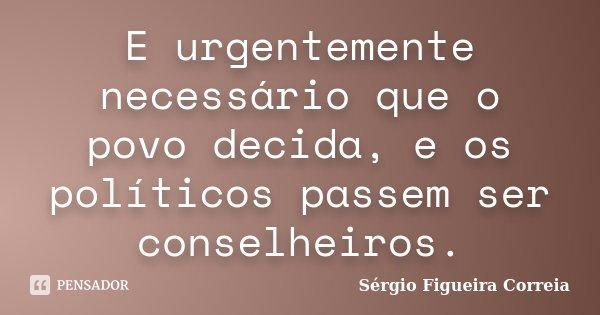 E urgentemente necessário que o povo decida, e os políticos passem ser conselheiros.... Frase de Sérgio Figueira Correia.