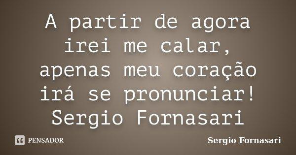 A partir de agora irei me calar, apenas meu coração irá se pronunciar! Sergio Fornasari... Frase de Sergio Fornasari.