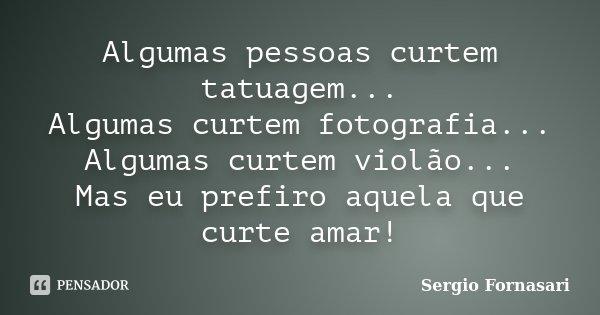 Algumas pessoas curtem tatuagem... Algumas curtem fotografia... Algumas curtem violão... Mas eu prefiro aquela que curte amar!... Frase de Sergio Fornasari.