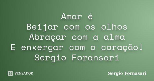 Amar é Beijar com os olhos Abraçar com a alma E enxergar com o coração! Sergio Foransari... Frase de Sergio Fornasari.