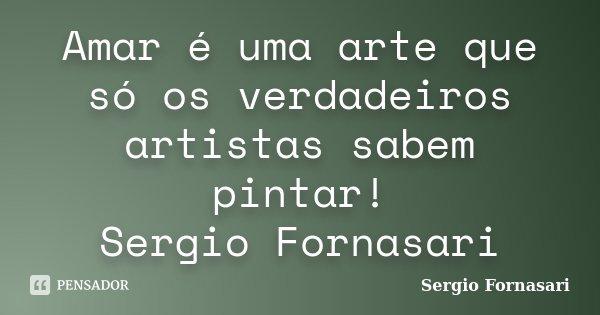 Amar é uma arte que só os verdadeiros artistas sabem pintar! Sergio Fornasari... Frase de Sergio Fornasari.