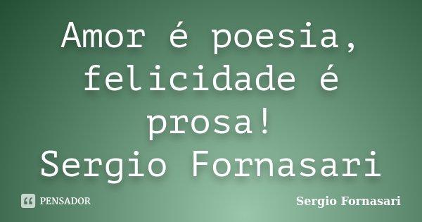 Amor é poesia, felicidade é prosa! Sergio Fornasari... Frase de Sergio Fornasari.