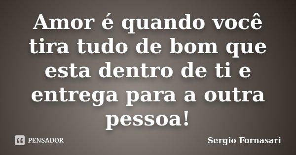 Amor é quando você tira tudo de bom que esta dentro de ti e entrega para a outra pessoa!... Frase de Sergio Fornasari.