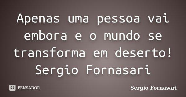 Apenas uma pessoa vai embora e o mundo se transforma em deserto! Sergio Fornasari... Frase de Sergio Fornasari.