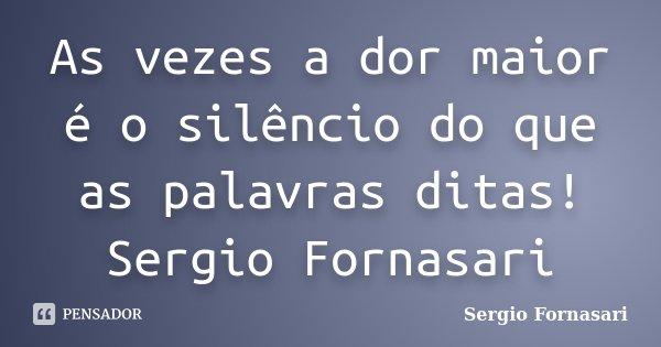 As vezes a dor maior é o silêncio do que as palavras ditas! Sergio Fornasari... Frase de Sergio Fornasari.