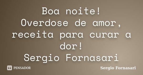 Boa noite! Overdose de amor, receita para curar a dor! Sergio Fornasari... Frase de Sergio Fornasari.
