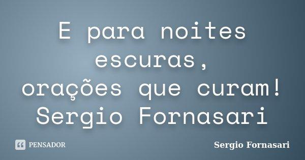 E para noites escuras, orações que curam! Sergio Fornasari... Frase de Sergio Fornasari.