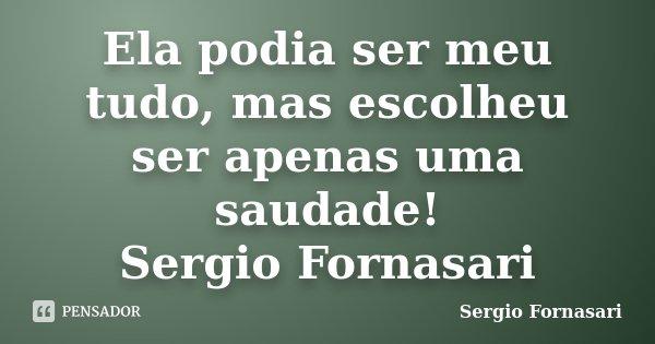 Ela podia ser meu tudo, mas escolheu ser apenas uma saudade! Sergio Fornasari... Frase de Sergio Fornasari.
