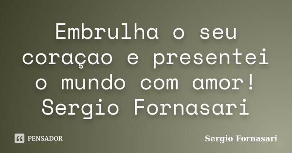 Embrulha o seu coraçao e presentei o mundo com amor! Sergio Fornasari... Frase de Sergio Fornasari.