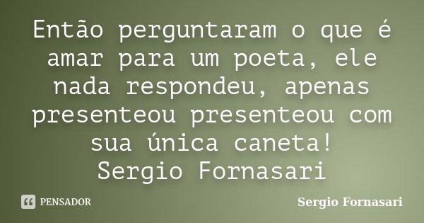 Então perguntaram o que é amar para um poeta, ele nada respondeu, apenas presenteou presenteou com sua única caneta! Sergio Fornasari... Frase de Sergio Fornasari.