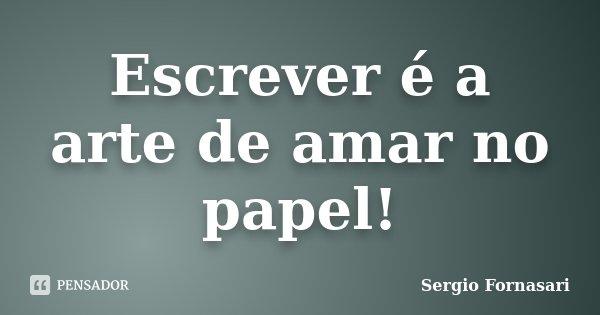 Escrever é a arte de amar no papel!... Frase de Sergio Fornasari.