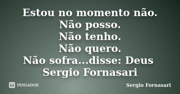 Estou no momento não. Não posso. Não tenho. Não quero. Não sofra...disse: Deus Sergio Fornasari... Frase de Sergio Fornasari.