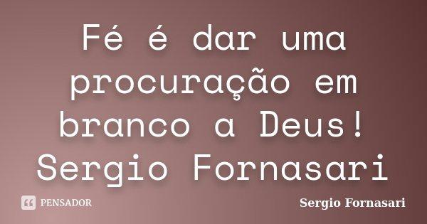 Fé é dar uma procuração em branco a Deus! Sergio Fornasari... Frase de Sergio Fornasari.