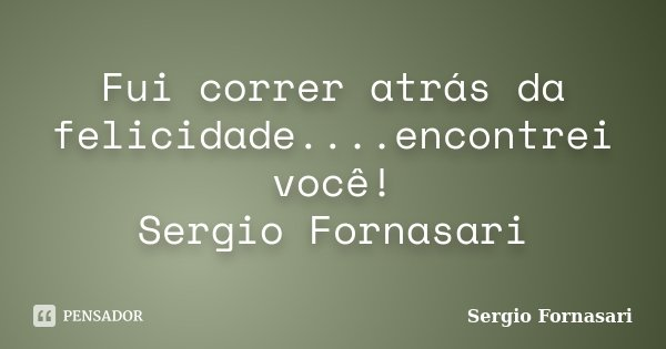 Fui correr atrás da felicidade....encontrei você! Sergio Fornasari... Frase de Sergio Fornasari.