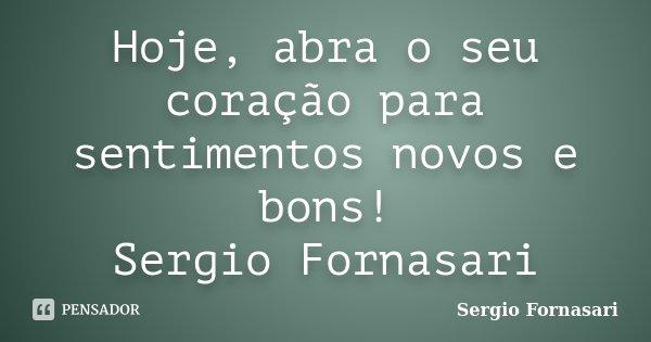 Hoje, abra o seu coração para sentimentos novos e bons! Sergio Fornasari... Frase de Sergio Fornasari.