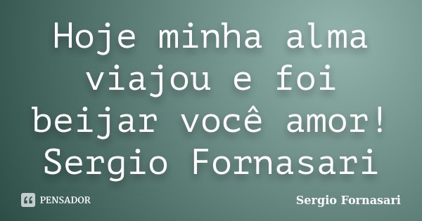 Hoje minha alma viajou e foi beijar você amor! Sergio Fornasari... Frase de Sergio Fornasari.