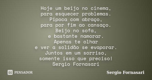 Hoje um beijo no cinema, para esquecer problemas. Pipoca com abraço, para por fim ao cansaço. Beijo no sofa, e bastante namorar. Apenas te olhar e ver a solidão... Frase de Sergio Fornasari.