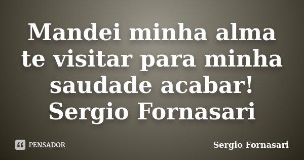 Mandei minha alma te visitar para minha saudade acabar! Sergio Fornasari... Frase de Sergio Fornasari.