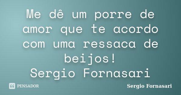 Me dê um porre de amor que te acordo com uma ressaca de beijos! Sergio Fornasari... Frase de Sergio Fornasari.
