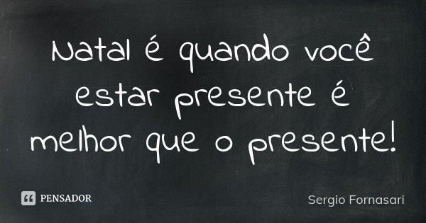 Natal é quando você estar presente é melhor que o presente!... Frase de Sergio Fornasari.