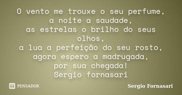 O vento me trouxe o seu perfume, a noite a saudade, as estrelas o brilho do seus olhos, a lua a perfeição do seu rosto, agora espero a madrugada, por sua chegad... Frase de Sergio Fornasari.