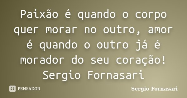 Paixão é quando o corpo quer morar no outro, amor é quando o outro já é morador do seu coração! Sergio Fornasari... Frase de Sergio Fornasari.