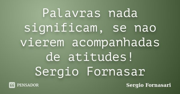 Palavras nada significam, se nao vierem acompanhadas de atitudes! Sergio Fornasar... Frase de Sergio Fornasari.