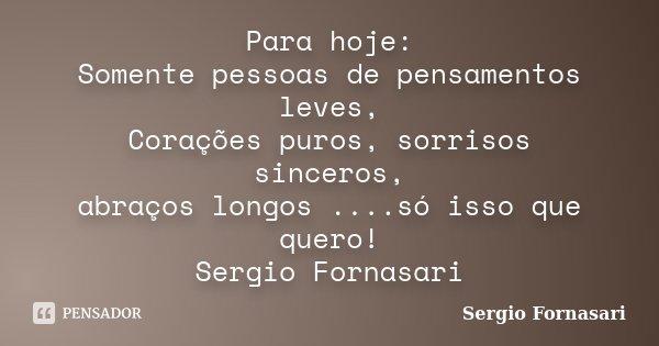Para hoje: Somente pessoas de pensamentos leves, Corações puros, sorrisos sinceros, abraços longos ....só isso que quero! Sergio Fornasari... Frase de Sergio Fornasari.
