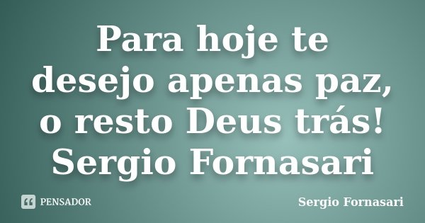 Para hoje te desejo apenas paz, o resto Deus trás! Sergio Fornasari... Frase de Sergio Fornasari.