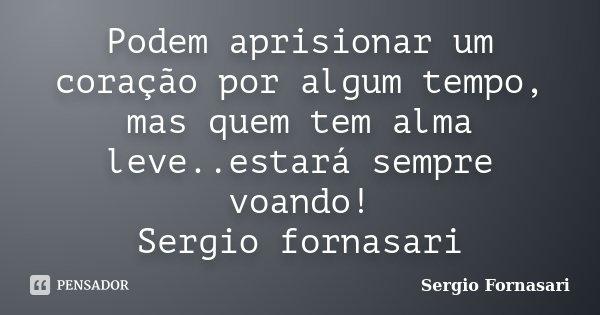 Podem aprisionar um coração por algum tempo, mas quem tem alma leve..estará sempre voando! Sergio fornasari... Frase de Sergio Fornasari.