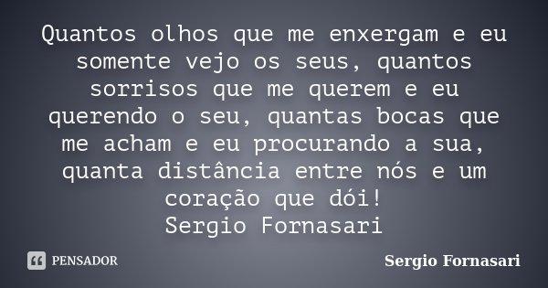 Quantos olhos que me enxergam e eu somente vejo os seus, quantos sorrisos que me querem e eu querendo o seu, quantas bocas que me acham e eu procurando a sua, q... Frase de Sergio Fornasari.