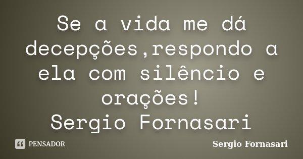 Se a vida me dá decepções,respondo a ela com silêncio e orações! Sergio Fornasari... Frase de Sergio Fornasari.