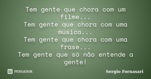 Tem gente que chora com um filme... Tem gente que chora com uma música... Tem gente que chora com uma frase... Tem gente que só não entende a gente!... Frase de Sergio Fornasari.