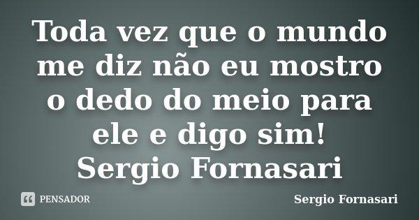Toda vez que o mundo me diz não eu mostro o dedo do meio para ele e digo sim! Sergio Fornasari... Frase de Sergio Fornasari.