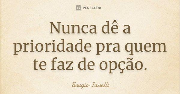 Nunca dê a prioridade pra quem te faz de opção.... Frase de Sergio Ianelli.