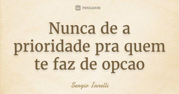 Nunca de a prioridade pra quem te faz de opcao... Frase de Sergio Ianelli.