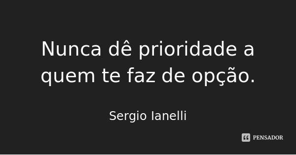Nunca dê prioridade a quem te faz de opção.... Frase de Sergio Ianelli.
