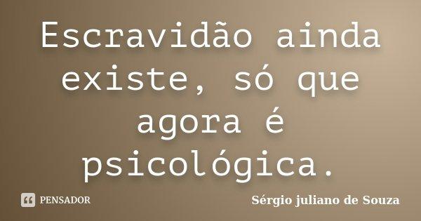 Escravidão ainda existe, só que agora é psicológica.... Frase de Sérgio juliano de Souza.