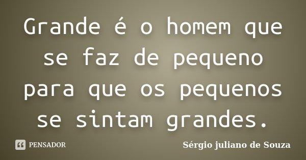 Grande é o homem que se faz de pequeno para que os pequenos se sintam grandes.... Frase de Sérgio juliano de Souza.