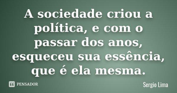 A sociedade criou a política, e com o passar dos anos, esqueceu sua essência, que é ela mesma.... Frase de Sergio Lima.