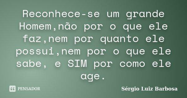 Reconhece-se um grande Homem,não por o que ele faz,nem por quanto ele possui,nem por o que ele sabe, e SIM por como ele age.... Frase de Sérgio Luiz Barbosa.