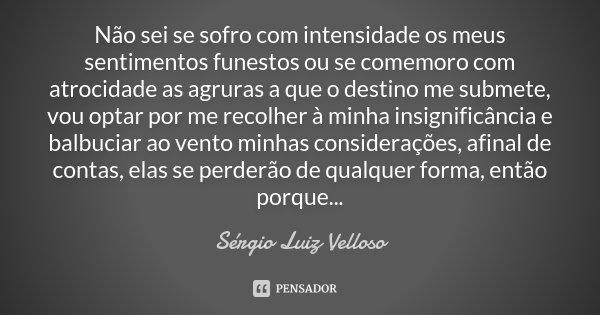 Não sei se sofro com intensidade os meus sentimentos funestos ou se comemoro com atrocidade as agruras a que o destino me submete, vou optar por me recolher à m... Frase de Sérgio Luiz Velloso.