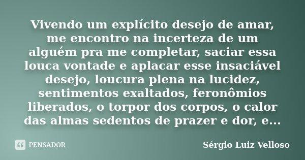 Vivendo um explícito desejo de amar, me encontro na incerteza de um alguém pra me completar, saciar essa louca vontade e aplacar esse insaciável desejo, loucura... Frase de Sérgio Luiz Velloso.