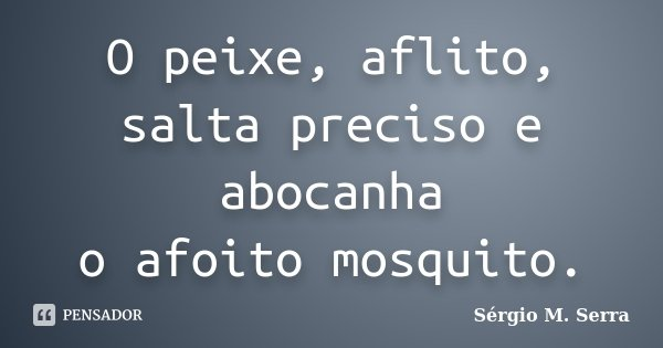 O peixe, aflito, salta preciso e abocanha o afoito mosquito.... Frase de Sérgio M. Serra.