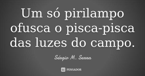 Um só pirilampo ofusca o pisca-pisca das luzes do campo.... Frase de Sérgio M. Serra.