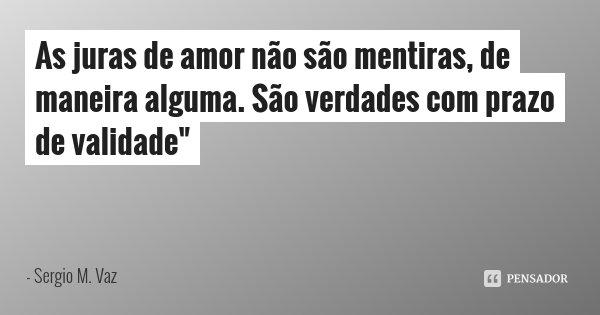 """As juras de amor não são mentiras, de maneira alguma. São verdades com prazo de validade""""... Frase de Sergio M. Vaz."""