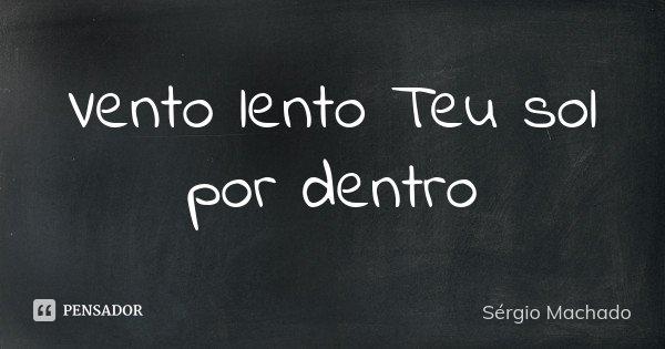 Vento lento Teu sol por dentro... Frase de Sérgio Machado.