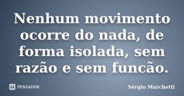 Nenhum movimento ocorre do nada, de forma isolada, sem razão e sem funcão.... Frase de Sérgio Marchetti.