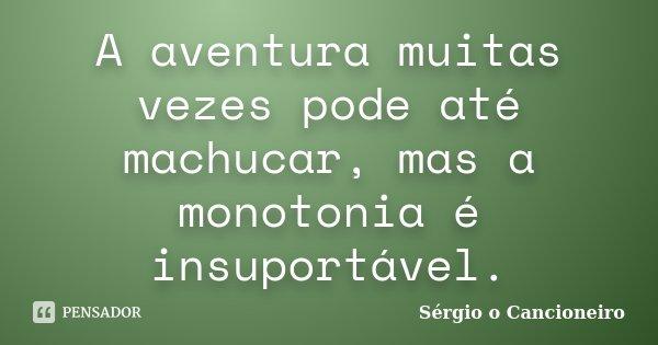 A aventura muitas vezes pode até machucar, mas a monotonia é insuportável.... Frase de Sérgio o Cancioneiro.